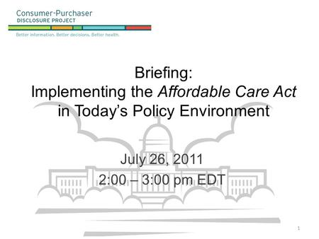 Briefing: Implementing the Affordable Care Act in Today's Policy Environment July 26, 2011 2:00 – 3:00 pm EDT 1.