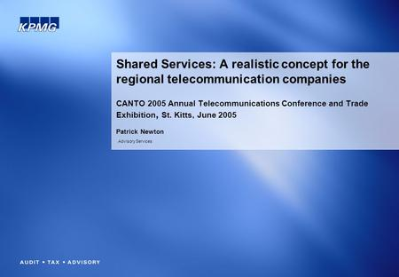 Advisory Services Shared Services: A realistic concept for the regional telecommunication companies CANTO 2005 Annual Telecommunications Conference and.