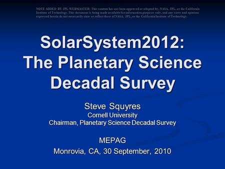 SolarSystem2012: The Planetary Science Decadal Survey Steve Squyres Cornell University Chairman, Planetary Science Decadal Survey MEPAG Monrovia, CA, 30.