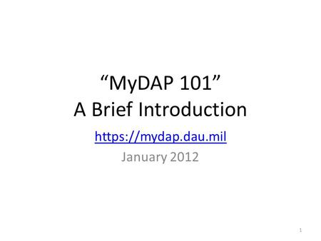 """MyDAP 101"" A Brief Introduction https://mydap.dau.mil January 2012 1."