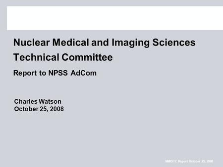 NMISTC Report October 25, 2008 Nuclear Medical and Imaging Sciences Technical Committee Report to NPSS AdCom Charles Watson October 25, 2008.