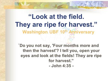 """Look at the field. They are ripe for harvest."" "" Do you not say, 'Four months more and then the harvest'? I tell you, open your eyes and look at the."