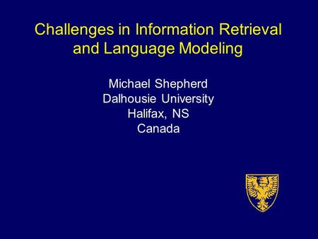 Challenges in Information Retrieval and Language Modeling Michael Shepherd Dalhousie University Halifax, NS Canada.