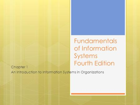 Fundamentals of Information Systems Fourth Edition Chapter 1 An Introduction to Information Systems in Organizations.