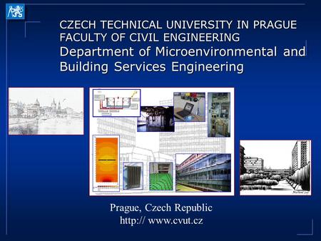 CZECH TECHNICAL UNIVERSITY IN PRAGUE FACULTY OF CIVIL ENGINEERING Department of Microenvironmental and Building Services Engineering Prague, Czech Republic.