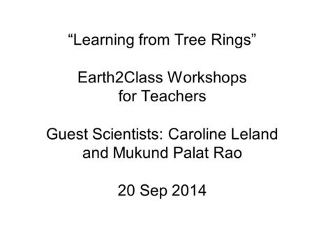 """Learning from Tree Rings"" Earth2Class Workshops for Teachers Guest Scientists: Caroline Leland and Mukund Palat Rao 20 Sep 2014."