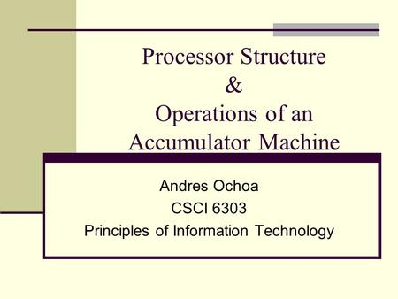 Processor Structure & Operations of an Accumulator Machine Andres Ochoa CSCI 6303 Principles of Information Technology.