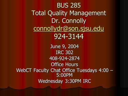 BUS 285 Total Quality Management Dr. Connolly 924-3144 June 9, 2004 IRC 302 408-924-2874 Office Hours WebCT.