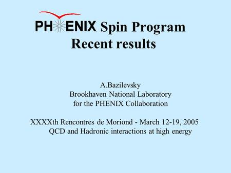 PHENIX Spin Program Recent results A.Bazilevsky Brookhaven National Laboratory for the PHENIX Collaboration XXXXth Rencontres de Moriond - March 12-19,