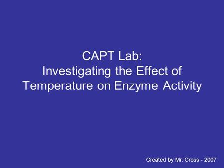 CAPT Lab: Investigating the Effect of Temperature on Enzyme Activity Created by Mr. Cross - 2007.