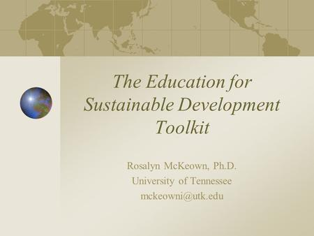 The Education for Sustainable Development Toolkit Rosalyn McKeown, Ph.D. University of Tennessee