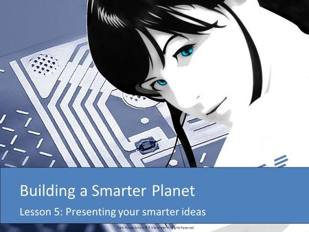 Park House School © P.Marshman All Rights Reserved Building a Smarter Planet Lesson 5: Presenting your smarter ideas.