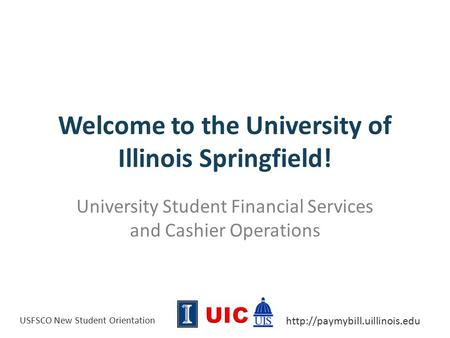 USFSCO New Student Orientation  Welcome to the University of Illinois Springfield! University Student Financial Services.