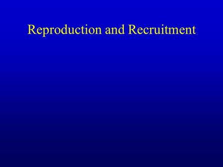 Reproduction and Recruitment. Reproduction Sexual –Hermaphroditism (simultaneous) (inverts) –Dioecious (mammals, fish, inverts) –External fertilization.