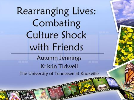 Rearranging Lives: Combating Culture Shock with Friends Autumn Jennings Kristin Tidwell The University of Tennessee at Knoxville.