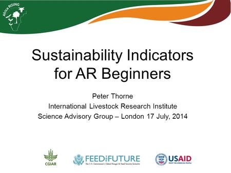 Sustainability Indicators for AR Beginners Peter Thorne International Livestock Research Institute Science Advisory Group – London 17 July, 2014.