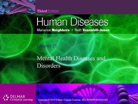 Copyright © 2010 Delmar, Cengage Learning. ALL RIGHTS RESERVED. Chapter 21 Mental Health Diseases and Disorders.