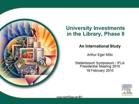 Copyright Elsevier BV University Investments in the Library, Phase II An International Study Arthur Eger MSc Stellenbosch Symposium / IFLA Presidential.