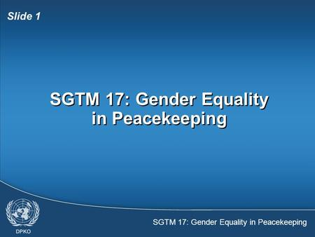 SGTM 17: Gender Equality in Peacekeeping Slide 1 SGTM 17: Gender Equality in Peacekeeping.