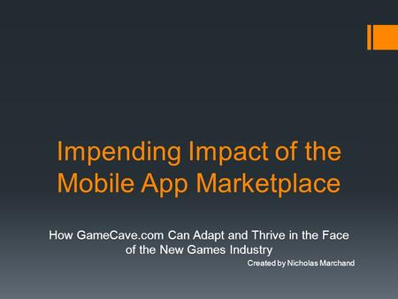 Impending Impact of the Mobile App Marketplace How GameCave.com Can Adapt and Thrive in the Face of the New Games Industry Created by Nicholas Marchand.