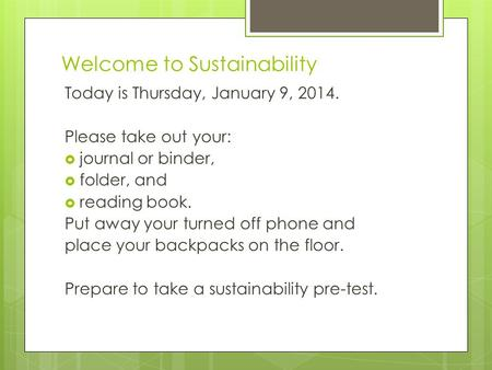 Welcome to Sustainability Today is Thursday, January 9, 2014. Please take out your:  journal or binder,  folder, and  reading book. Put away your turned.