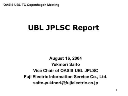 1 UBL JPLSC Report August 16, 2004 Yukinori Saito Vice Chair of OASIS UBL JPLSC Fuji Electric Information Service Co., Ltd.