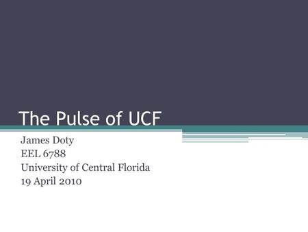 The Pulse of UCF James Doty EEL 6788 University of Central Florida 19 April 2010.