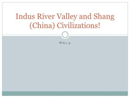 WG1.3 Indus River Valley and Shang (China) Civilizations!
