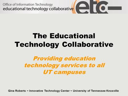 The Educational Technology Collaborative Providing education technology services to all UT campuses Gina Roberts ~ Innovative Technology Center ~ University.