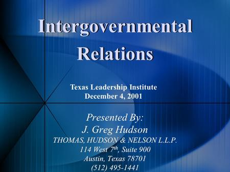 Intergovernmental Relations Presented By: J. Greg Hudson THOMAS, HUDSON & NELSON L.L.P. 114 West 7 th, Suite 900 Austin, Texas 78701 (512) 495-1441 Presented.