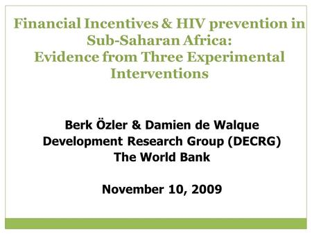 Financial Incentives & HIV prevention in Sub-Saharan Africa: Evidence from Three Experimental Interventions Berk Özler & Damien de Walque Development Research.