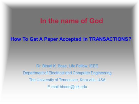In the name of God How To Get A Paper Accepted In TRANSACTIONS? Dr. Bimal K. Bose, Life Fellow, IEEE Department of Electrical and Computer Engineering.