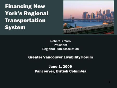 1 Financing New York's Regional Transportation System Robert D. Yaro President Regional Plan Association Greater Vancouver Livability Forum June 1, 2009.
