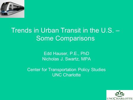 Trends in Urban Transit in the U.S. – Some Comparisons Edd Hauser, P.E., PhD Nicholas J. Swartz, MPA Center for Transportation Policy Studies UNC Charlotte.