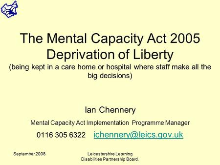 September 2008Leicestershire Learning Disabilities Partnership Board. The Mental Capacity Act 2005 Deprivation of Liberty (being kept in a care home or.