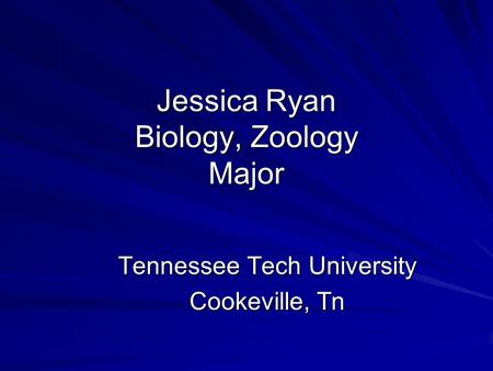 Jessica Ryan Biology, Zoology Major Tennessee Tech University Cookeville, Tn.