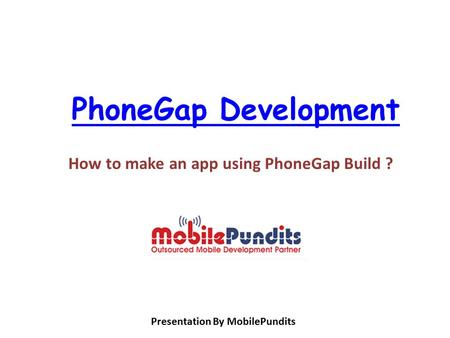 PhoneGap Development How to make an app using PhoneGap Build ? Presentation By MobilePundits.
