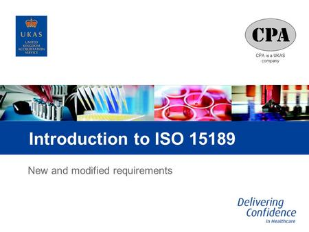 CPA is a UKAS company Introduction to ISO 15189 New and modified requirements.