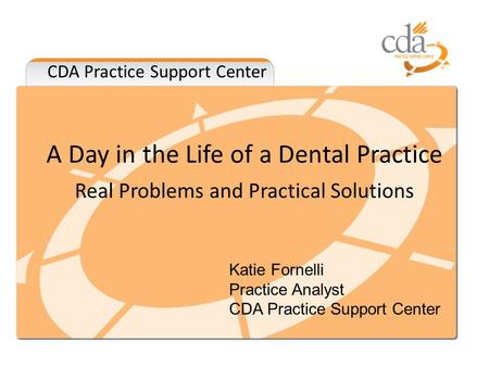 CDA Practice Support Center A Day in the Life of a Dental Practice Real Problems and Practical Solutions Katie Fornelli Practice Analyst CDA Practice Support.