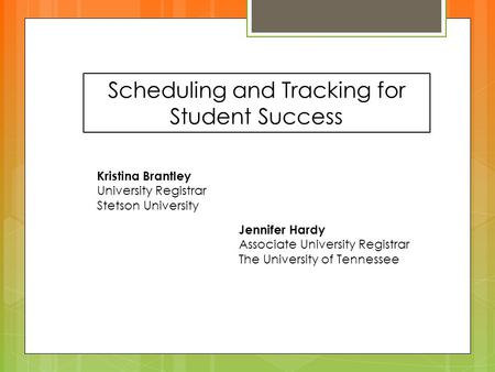 Scheduling and Tracking for Student Success Kristina Brantley University Registrar Stetson University Jennifer Hardy Associate University Registrar The.