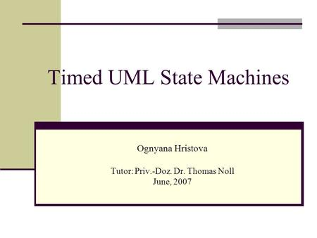 Timed UML State Machines Ognyana Hristova Tutor: Priv.-Doz. Dr. Thomas Noll June, 2007.