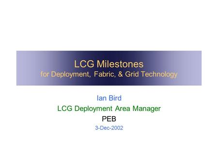 LCG Milestones for Deployment, Fabric, & Grid Technology Ian Bird LCG Deployment Area Manager PEB 3-Dec-2002.
