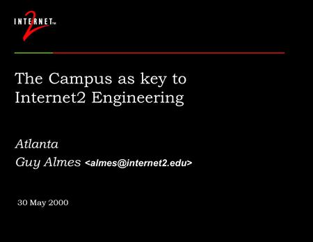 The Campus as key to Internet2 Engineering Atlanta Guy Almes 30 May 2000.