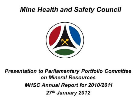 Mine Health and Safety Council Presentation to Parliamentary Portfolio Committee on Mineral Resources MHSC Annual Report for 2010/2011 27 th January 2012.