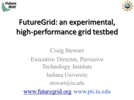 FutureGrid: an experimental, high-performance grid testbed Craig Stewart Executive Director, Pervasive Technology Institute Indiana University