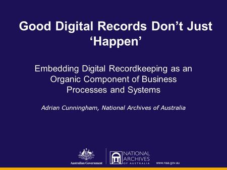Good Digital Records Don't Just 'Happen' Embedding Digital Recordkeeping as an Organic Component of Business Processes and Systems Adrian Cunningham, National.