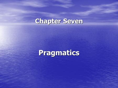Chapter Seven Pragmatics. What is pragmatics? Pragmatics can be defined as the analysis of meaning in context. Pragmatics can be defined as the analysis.