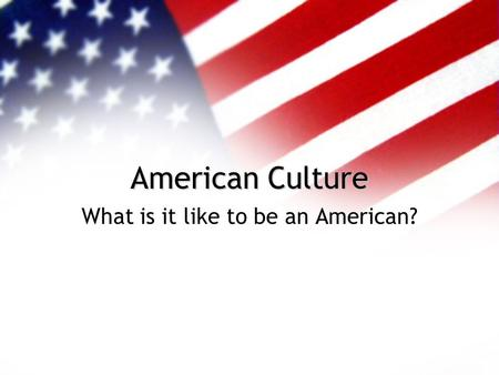 American Culture What is it like to be an American?