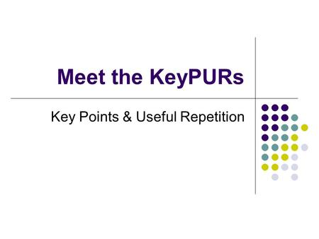 Meet the KeyPURs Key Points & Useful Repetition. The Problem Content heavy curriculum and no where to cut Retaining basic facts over the course of the.