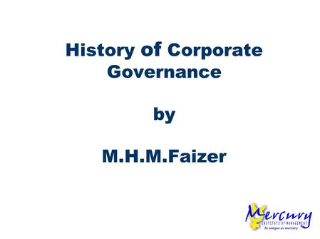 History of Corporate Governance by M.H.M.Faizer. ENTERPRISE GOVERNANCE CORPORATE GOVERNANCE BUSINESS GOVERNANCE The two dimensions need to be in balance.